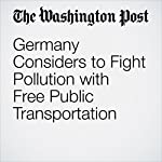 Germany Considers to Fight Pollution with Free Public Transportation |  The Washington Post,Rick Noack
