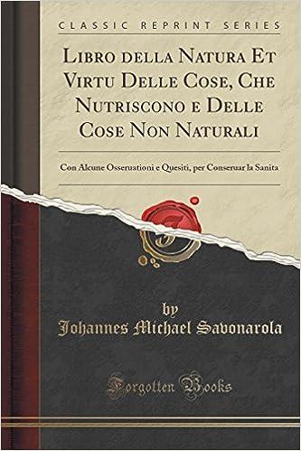 Libro della Natura Et Virtu Delle Cose, Che Nutriscono e Delle Cose Non Naturali: Con Alcune Osseruationi e Quesiti, per Conseruar la Sanita (Classic Reprint)