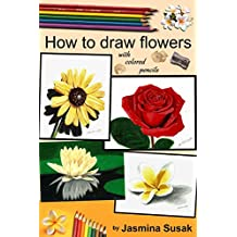 How to Draw Flowers: with Colored Pencils, How to Draw Rose, Colored Pencil Guides With Step-by-Step Instructions (How to Draw, The Complete Guide for Sketching, Shading, Layering, Blending)