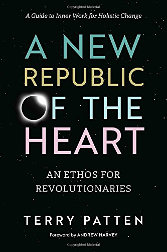 A New Republic of the Heart: An Ethos for Revolutionaries-A Guide to Inner Work for Holistic Change