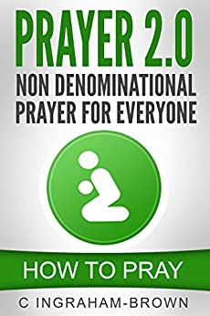 Prayer 2.0 Non Denominational Prayer for Everyone: How to Pray by [Ingraham-Brown, C]