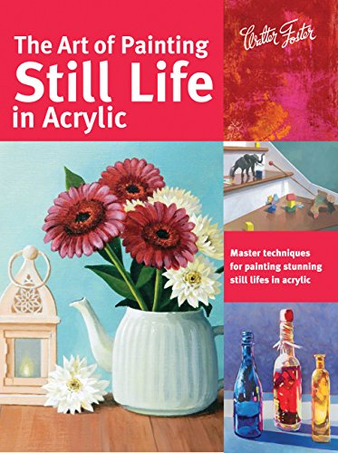 (The Art of Painting Still Life in Acrylic: Master techniques for painting stunning still lifes in acrylic (Collector's Series))