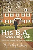 By Kathy Cooksey His B.A. Was Only $8k: Quick, Fun, College For Ages 12 to 99 Years [Paperback]