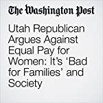 Utah Republican Argues Against Equal Pay for Women: It's 'Bad for Families' and Society | Kristine Guerra