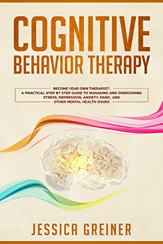 - Cognitive Behavior Therapy: Become Your Own Therapist: A Practical Step by Step Guide to Managing and Overcoming Stress, Depression, Anxiety, Panic, and Other Mental Health Issues
