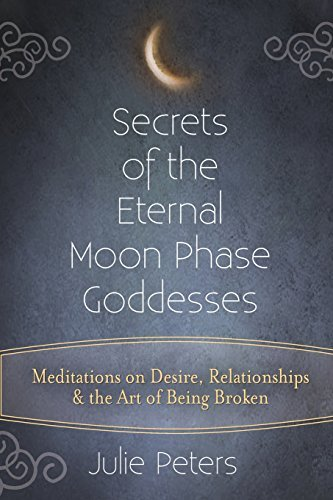 Secrets of the Eternal Moon Phase Goddesses: Meditations on Desire, Relationships and the Art of Being Broken - Moon Goddess Art