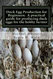 Duck Egg Production for Beginners: A practical guide for producing duck eggs for the hobby farmer