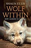 The Wolf Within: How I learned to talk dog (previously published as The Man Who Lives With Wolves)