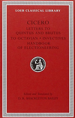 Cicero: Letters to Quintus and Brutus. Letter Fragments. Letter to Octavian. Invectives. Handbook of Electioneering; D.
