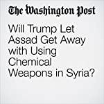 Will Trump Let Assad Get Away with Using Chemical Weapons in Syria? | Josh Rogin