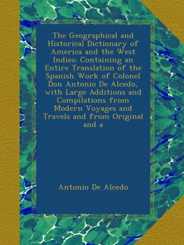 The Geographical and Historical Dictionary of America and the West Indies: Containing an Entire Translation of the Spanish Work of Colonel Don Antonio ... Voyages and Travels and from Original and a PDF