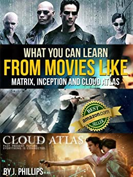 What You Can Learn from Movies like The Matrix, Inception, and Cloud Atlas: The ultimate guide for anyone who's a movie buff and wants to know the deeper meaning of movies. by [Phillips, J]