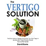 The Vertigo Solution: The Truth About Vertigo And How You Can Treat It Quickly With Scientifically-Proven  Natural Remedies!