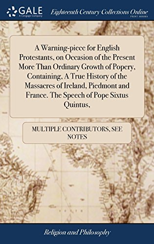 A Warning-piece for English Protestants, on Occasion of the Present More Than Ordinary Growth of Popery, Containing, A True History of the Massacres ... France. The Speech of Pope Sixtus Quintus,