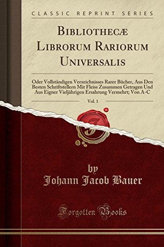Bibliothecæ Librorum Rariorum Universalis, Vol. 1: Oder Vollständigen Verzeichnisses Rarer Bücher, Aus Den Besten Schriftstellern Mit Fleiss Zusammen ... Von A-C (Classic Reprint) (Latin Edition)