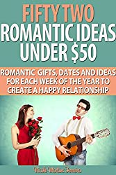 Fifty Two Romantic Ideas Under $50: Romantic Gifts, Dates and Ideas For Each Week of the Year to Create a Happy Relationship (English Edition)