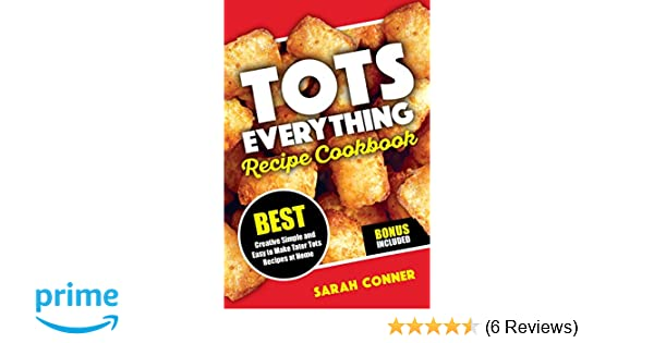 TOTS EVERYTHING Recipe Cookbook: BEST Creative Simple and Easy to Make Tater Tot Recipes at Home (Volume 1): Sarah Conner: 9781723416040: Amazon.com: Books