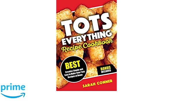 TOTS EVERYTHING Recipe Cookbook: BEST Creative Simple and Easy to Make Tater Tot Recipes at Home: Volume 1: Amazon.es: Sarah Conner: Libros en idiomas ...