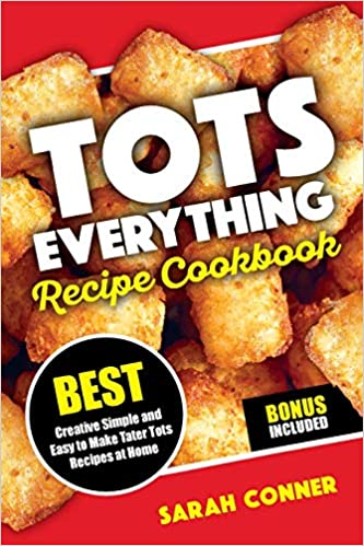 TOTS EVERYTHING Recipe Cookbook: BEST Creative Simple and Easy to Make Tater Tot Recipes at Home (Volume 1) 1st Edition