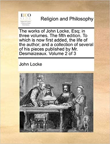 The works of John Locke, Esq: in three volumes. The fifth edition. To which is now first added, the life of the author: and a collection of several of ... published by Mr. Desmaizeaux. Volume 2 of 3