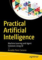 Practical Artificial Intelligence: Machine Learning, Bots, and Agent Solutions Using C# Front Cover