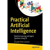 Practical Artificial Intelligence: Machine Learning, Bots, and Agent Solutions Using C#