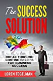 The Success Solution: Break Through Limiting Beliefs for Business Success