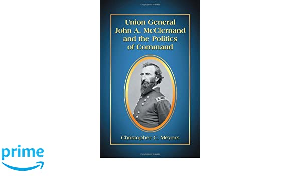 union general john a mcclern and and the politics of comm and meyers christopher c