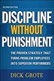 Discipline Without Punishment: The Proven Strategy That Turns Problem Employees into Superior Performers