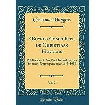 Oeuvres Complètes de Christiaan Huygens, Vol. 2: Publiées Par La Société Hollandaise Des Sciences; Correspondence 1657-1659 (Classic Reprint)