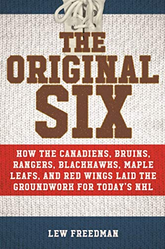 The Original Six: How the Canadiens, Bruins, Rangers, Blackhawks, Maple Leafs, and Red Wings Laid the Groundwork for Today?s National Hockey League