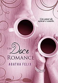 Um Doce Romance: Um Amor De Canela e Açúcar por [Felix, Agatha]