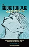 The Addictoholic Deconstructed: An irreverently quick and dirty education by a doctor who says f*ck a lot