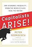 Capitalists Arise!: End Economic Inequality, Grow the Middle Class, Heal the Nation