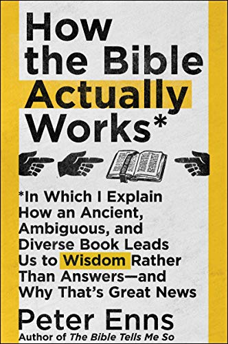 How the Bible Actually Works: In Which I Explain How An Ancient, Ambiguous, and Diverse Book Leads Us to Wisdom Rather Than Answers—and Why That's Great News (English Edition)