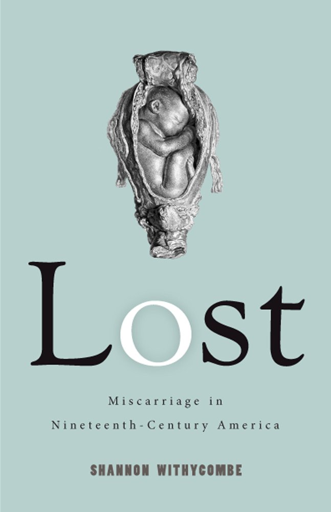 Lost: Miscarriage in Nineteenth-Century America (Critical Issues in Health and Medicine) by Rutgers University Press