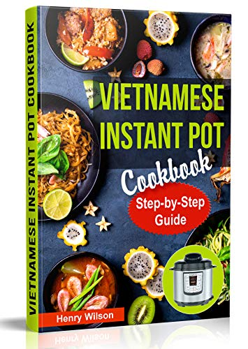 Vietnamese Instant Pot Cookbook: Popular Vietnamese recipes for Pressure Cooker. Quick and Easy Vietnamese Meals for Any Taste! by Henry Wilson