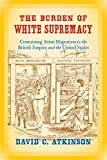 img - for The Burden of White Supremacy: Containing Asian Migration in the British Empire and the United States book / textbook / text book