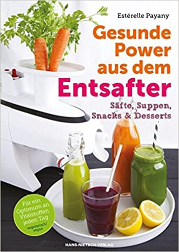 Gesunde Power aus dem Entsafter: Säfte, Suppen, Snacks