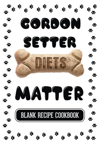 Gordon Setter Diets Matter: Homemade Dog Food Cookbook, Blank Recipe Cookbook, 7 x 10, 100 Blank Recipe Pages by Dartan Creations