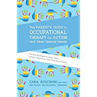 The Parent's Guide to Occupational Therapy for Autism and Other Special Needs: Practical Strategies for Motor Skills, Sensory Integration, Toilet Training, and More