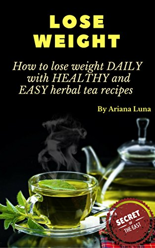 LOSE WEIGHT: How to lose weight DAILY with HEALTHY and EASY  herbal tea recipes (Weight loss Book 1) by Ariana Luna