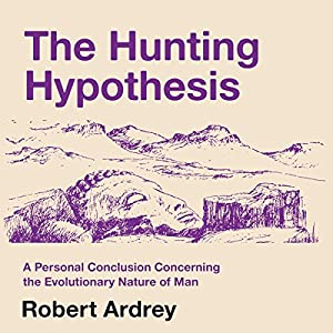The Hunting Hypothesis: A Personal Conclusion Concerning the Evolutionary Nature of Man Audiobook