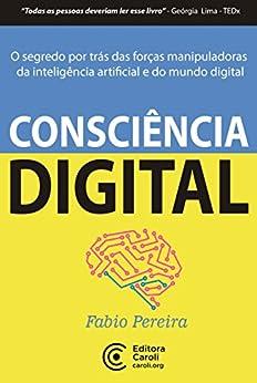 Consciência digital: o segredo por trás das forças manipuladoras da inteligência artificial e do mundo digital por [Pereira, Fabio]