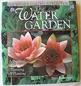 The Water Garden: A Practical Guide To Planning U0026 Planting (Wayside Gardens  Collection Series): Peter Robinson: 9780806908458: Amazon.com: Books