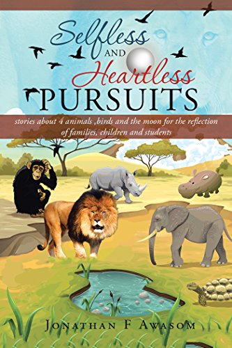 Selfless and Heartless Pursuits: Stories About 4 Animals ,Birds and the Moon for the Reflection of Families, Children and Students por Jonathan F Awasom
