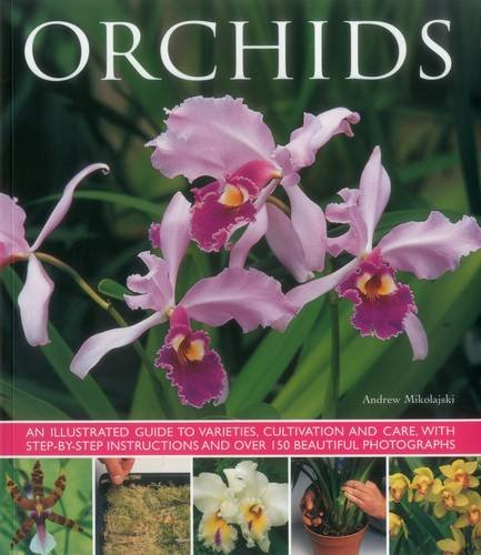Orchids: An Illustrated Guide to Varieties, Cultivation and Care, With Step-by-Step Instructions and Over 150 Stunning Photographs (Photograph Orchid)