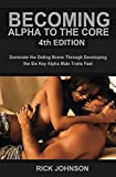 Becoming Alpha To The Core 4th Edition - Dominate the Dating Scene Through Developing the Six Alpha Traits Fast