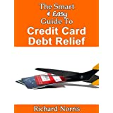 The Smart & Easy Guide To Credit Card Debt Relief: The Ultimate Guide Book To Debt Consolidation, Settlements,...