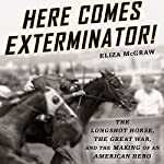 Here Comes Exterminator!: The Longshot Horse, the Great War, and the Making of an American Hero  | Eliza McGraw